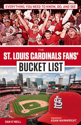 The St. Louis Cardinals Fans' Bucket List - O'Neill, Dan, and Wainwright, Adam (Foreword by)