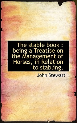The Stable Book: Being a Treatise on the Management of Horses, in Relation to Stabling, - Stewart, John, Captain
