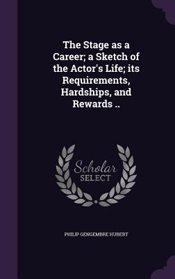 The Stage as a Career; A Sketch of the Actor's Life; Its Requirements, Hardships, and Rewards .. - Hubert, Philip Gengembre