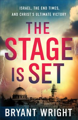 The Stage Is Set: Israel, the End Times, and Christ's Ultimate Victory - Wright, Bryant