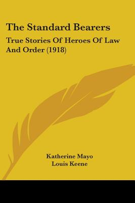 The Standard Bearers: True Stories of Heroes of Law and Order (1918) - Mayo, Katherine, and Keene, Louis (Illustrator)