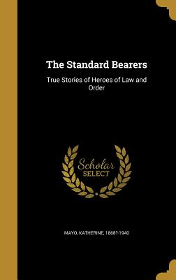 The Standard Bearers: True Stories of Heroes of Law and Order - Mayo, Katherine 1868?-1940 (Creator)