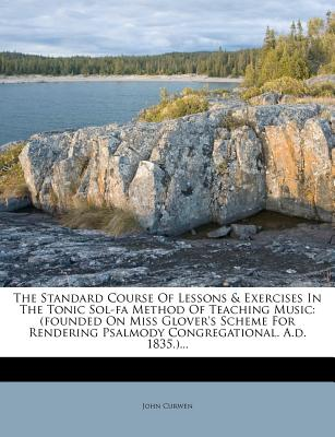 The Standard Course of Lessons & Exercises in the Tonic Sol-Fa Method of Teaching Music: (Founded on Miss Glover's Scheme for Rendering Psalmody Congregational. A.D. 1835.)... - Curwen, John