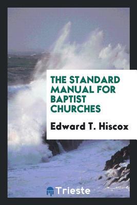The Standard Manual for Baptist Churches - Hiscox, Edward T