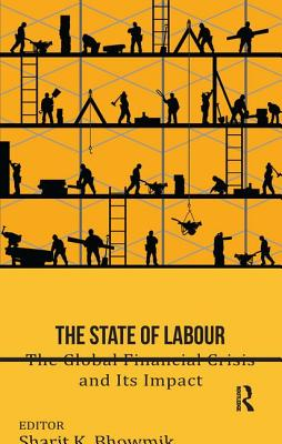 The State of Labour: The Global Financial Crisis and its Impact - Bhowmik, Sharit K. (Editor)