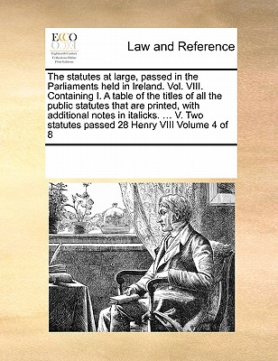 The Statutes at Large, Passed in the Parliaments Held in Ireland. Vol. VIII. Containing I. a Table of the Titles of All the Public Statutes That Are Printed, with Additional Notes in Italicks. ... V. Two Statutes Passed 28 Henry VIII Volume 4 of 8 - Multiple Contributors, See Notes