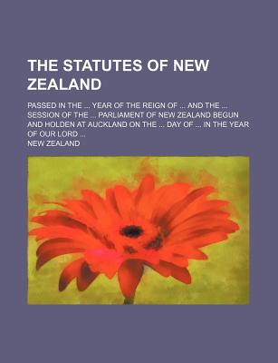 The Statutes of New Zealand; Passed in the Year of the Reign of and the Session of the Parliament of New Zealand Begun and Holden at Auckland on the Day of in the Year of Our Lord - Zealand, New