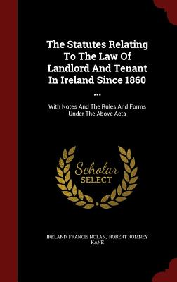 The Statutes Relating to the Law of Landlord and Tenant in Ireland Since 1860 ...: With Notes and the Rules and Forms Under the Above Acts - Nolan, Francis, and Ireland (Creator), and Robert Romney Kane (Creator)