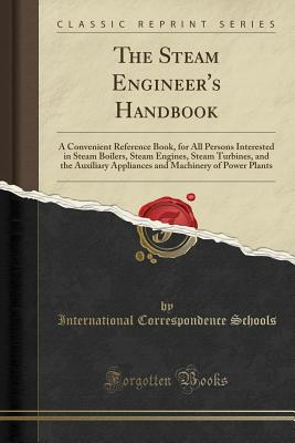 The Steam Engineer's Handbook: A Convenient Reference Book for All Persons Interested in Steam Boilers, Steam Engines, Steam Turbines, and the Auxiliary Appliances and Machinery of Power Plants (Classic Reprint) - Schools, International Correspondence