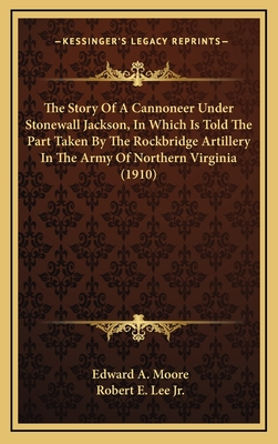 The Story of a Cannoneer Under Stonewall Jackson, in Which Is Told the Part Taken by the Rockbridge Artillery in the Army of Northern Virginia - Moore, Edward Alexander