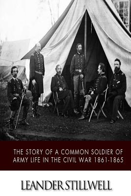The Story of a Common Soldier of Army Life in the Civil War 1861-1865 - Stillwell, Leander