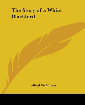 The Story of a White Blackbird - Musset, Alfred De