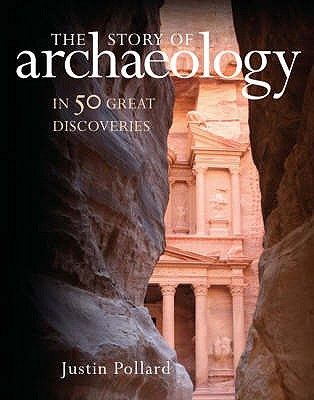 The Story of Archaeology: 50 Discoveries That Shaped Our View of the Ancient World - Pollard, Justin