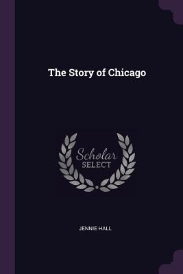 The Story of Chicago - Hall, Jennie