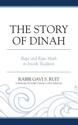 The Story of Dinah: Rape and Rape Myth in Jewish Tradition - Ruit, Gavi S., and Eskenazi, Tamara Cohn (Foreword by)
