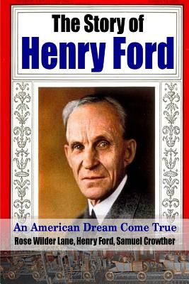 The Story of Henry Ford - an American Dream Cone True - Ford, Henry, and Lane, Rose Wilder, and Crowther, Samuel