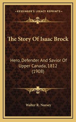 The Story of Isaac Brock: Hero, Defender and Savior of Upper Canada, 1812 (1908) - Nursey, Walter R
