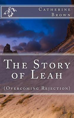 The Story of Leah: (Overcoming Rejection) - Brown, Catherine