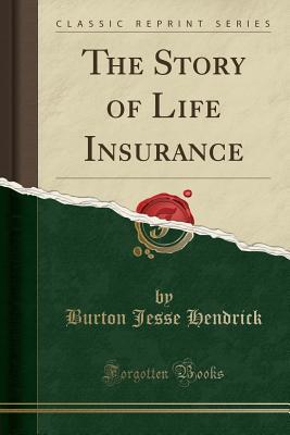 The Story of Life Insurance (Classic Reprint) - Hendrick, Burton Jesse