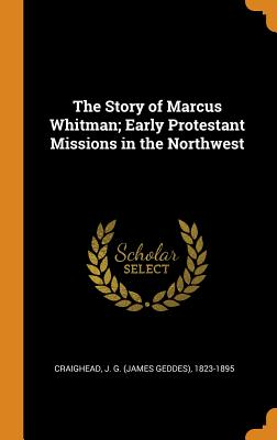 The Story of Marcus Whitman; Early Protestant Missions in the Northwest - Craighead, J G (James Geddes) 1823-18 (Creator)