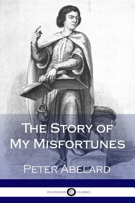 The Story of My Misfortunes - Bellows, Henry Adams, and Abelard, Peter
