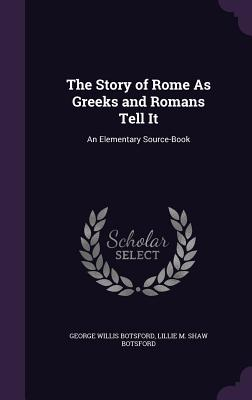 The Story of Rome as Greeks and Romans Tell It: An Elementary Source-Book - Botsford, George Willis, and Botsford, Lillie M