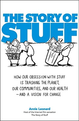 The Story of Stuff: How Our Obsession with Stuff Is Trashing the Planet, Our Communities, and Our Health--And a Vision for Change - Leonard, Annie