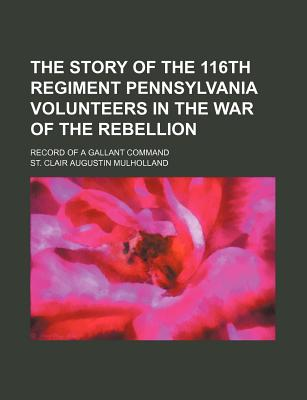 The Story of the 116th Regiment Pennsylvania Volunteers in the War of the Rebellion: The Record of a Gallant Command - Mulholland, St Clair a