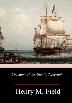 The Story of the Atlantic Telegraph - Field, Henry M
