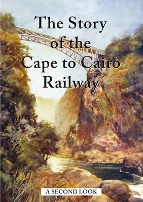 The Story of the Cape to Cairo Railway - A Second Look -
