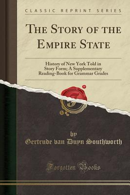 The Story of the Empire State: History of New York Told in Story Form; A Supplementary Reading-Book for Grammar Grades (Classic Reprint) - Southworth, Gertrude Van Duyn