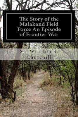 The Story of the Malakand Field Force an Episode of Frontier War - Churchill, Winston S, Sir