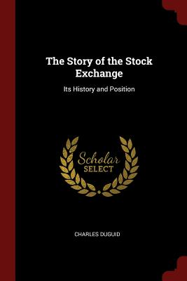 The Story of the Stock Exchange: Its History and Position - Duguid, Charles