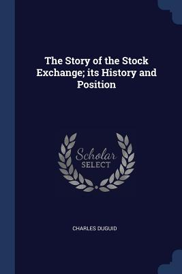 The Story of the Stock Exchange; Its History and Position - Duguid, Charles