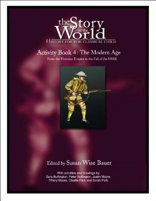 The Story of the World: History for the Classical Child: Activity Book 4: The Modern Age: From Victoria's Empire to the End of the USSR - Bauer, Susan Wise (Editor)