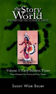 The Story of the World: History for the Classical Child: Early Modern Times: From Elizabeth the First to the Forty-Niners - Bauer, Susan Wise