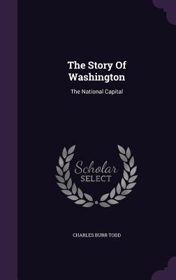 The Story of Washington: The National Capital - Todd, Charles Burr