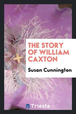 The Story of William Caxton - Cunnington, Susan