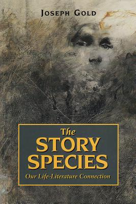 The Story Species: Our Life-Literature Connection - Gold, Joseph, Dr.