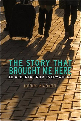 The Story That Brought Me Here: To Alberta from Everywhere - Goyette, Linda (Editor)
