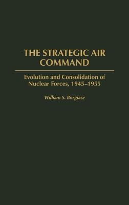 The Strategic Air Command: Evolution and Consolidation of Nuclear Forces, 1945-1955 - Borgiasz, William S