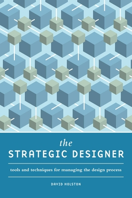 The Strategic Designer: Tools and Techniques for Managing the Design Process - Holston, David