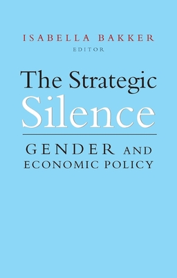 The Strategic Silence: Gender and Economic Policy - Bakker, Isabella (Editor), and Isabella, I (Editor)