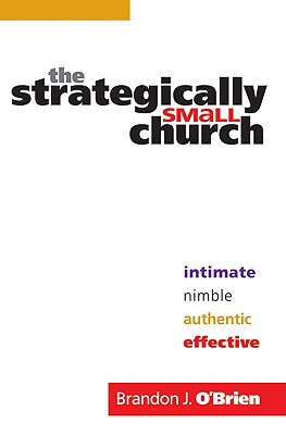 The Strategically Small Church: Intimate, Nimble, Authentic, and Effective - O'Brien, Brandon J, and Belcher, Jim (Foreword by)