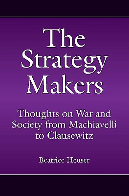 The Strategy Makers: Thoughts on War and Society from Machiavelli to Clausewitz - Heuser, Beatrice