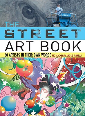 The Street Art Book: 60 Artists in Their Own Words - Blackshaw, Ric, and Farrelly, Liz