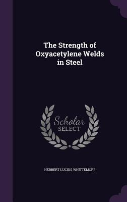 The Strength of Oxyacetylene Welds in Steel - Whittemore, Herbert Lucius