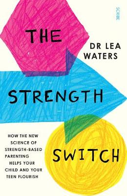 The Strength Switch: how the new science of strength-based parenting helps your child and your teen flourish - Waters, Lea