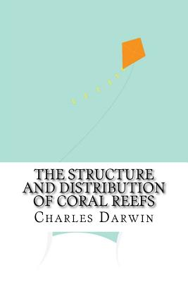 The Structure and Distribution of Coral Reefs - Darwin, Charles, Professor
