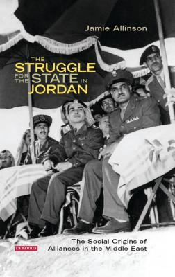 The Struggle for the State in Jordan: The Social Origins of Alliances in the Middle East - Allinson, Jamie
